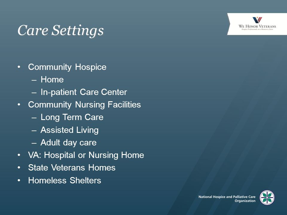 Care Settings Community Hospice –Home –In-patient Care Center Community Nursing Facilities –Long Term Care –Assisted Living –Adult day care VA: Hospital or Nursing Home State Veterans Homes Homeless Shelters