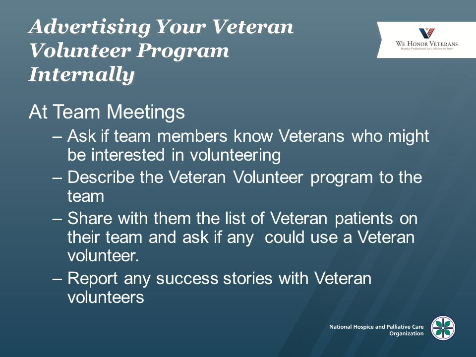 Advertising Your Veteran Volunteer Program Internally At Team Meetings –Ask if team members know Veterans who might be interested in volunteering –Describe the Veteran Volunteer program to the team –Share with them the list of Veteran patients on their team and ask if any could use a Veteran volunteer.