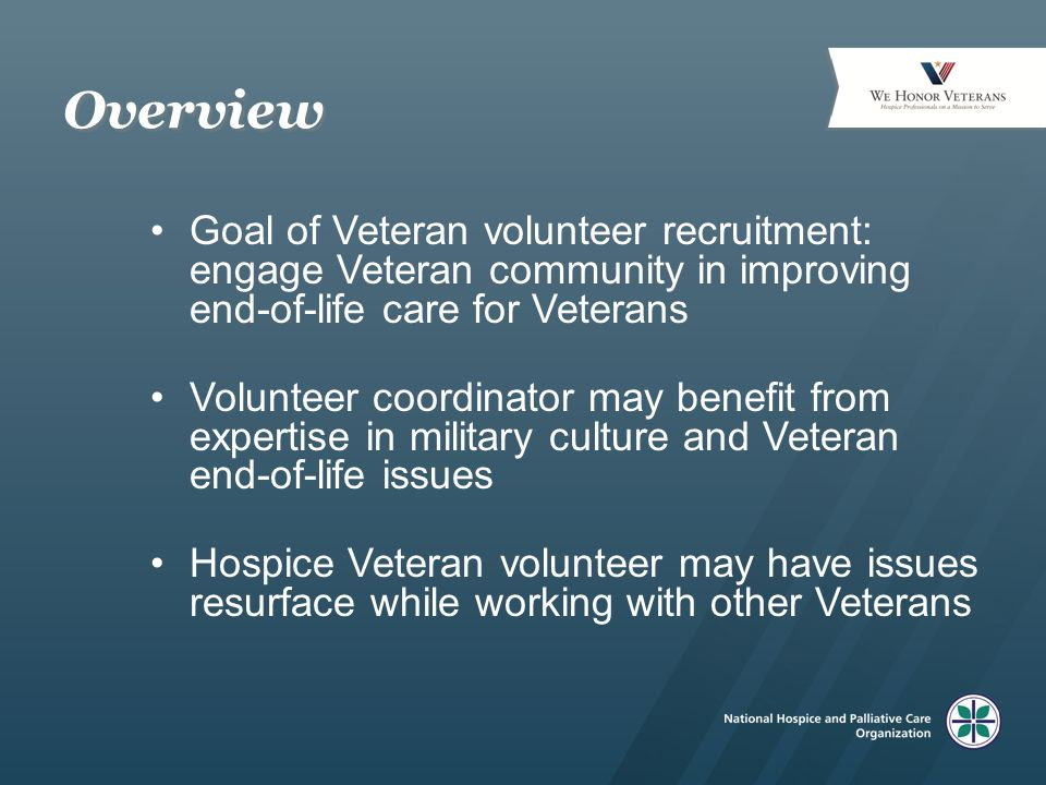 Overview Goal of Veteran volunteer recruitment: engage Veteran community in improving end-of-life care for Veterans Volunteer coordinator may benefit from expertise in military culture and Veteran end-of-life issues Hospice Veteran volunteer may have issues resurface while working with other Veterans