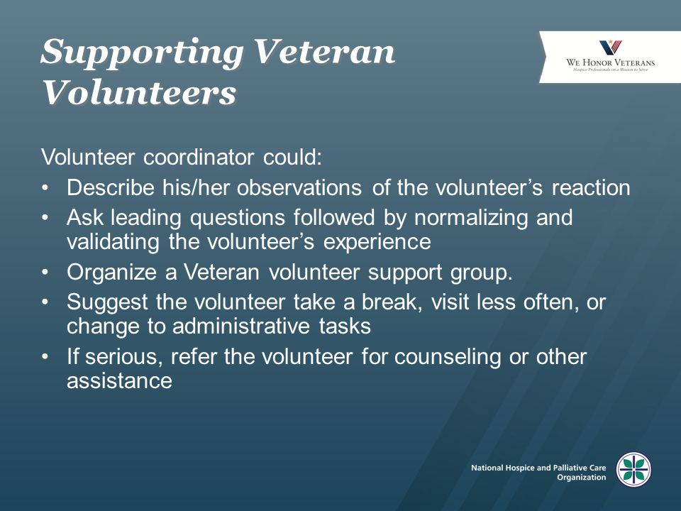 Supporting Veteran Volunteers Volunteer coordinator could: Describe his/her observations of the volunteer's reaction Ask leading questions followed by normalizing and validating the volunteer's experience Organize a Veteran volunteer support group.