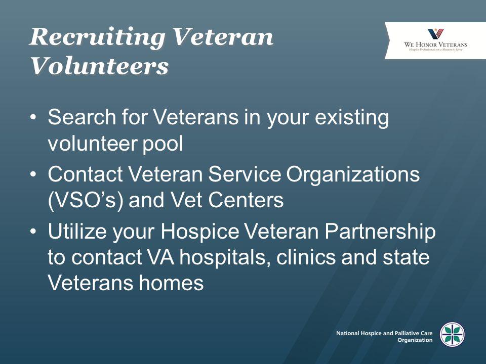 Recruiting Veteran Volunteers Search for Veterans in your existing volunteer pool Contact Veteran Service Organizations (VSO's) and Vet Centers Utilize your Hospice Veteran Partnership to contact VA hospitals, clinics and state Veterans homes