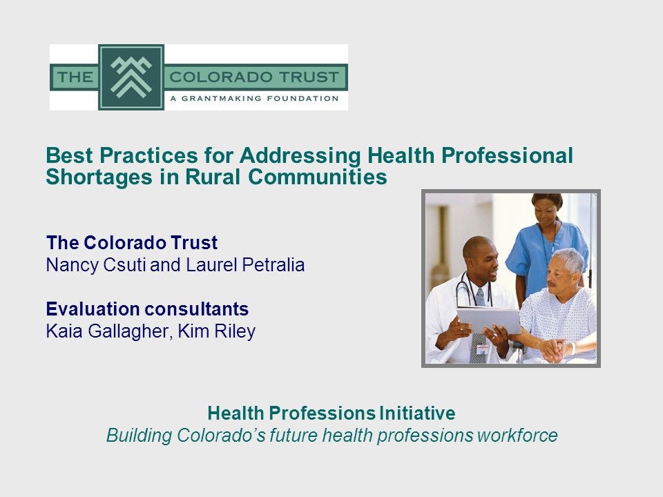Best Practices for Addressing Health Professional Shortages in Rural Communities The Colorado Trust Nancy Csuti and Laurel Petralia Evaluation consultants Kaia Gallagher, Kim Riley Health Professions Initiative Building Colorado's future health professions workforce