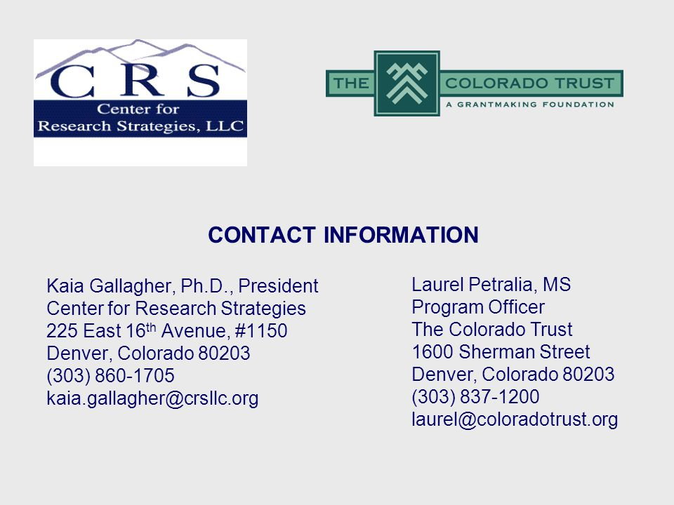 CONTACT INFORMATION Kaia Gallagher, Ph.D., President Center for Research Strategies 225 East 16 th Avenue, #1150 Denver, Colorado (303) Laurel Petralia, MS Program Officer The Colorado Trust 1600 Sherman Street Denver, Colorado (303)