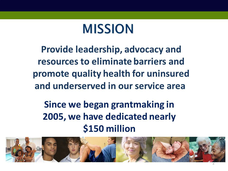 MISSION Provide leadership, advocacy and resources to eliminate barriers and promote quality health for uninsured and underserved in our service area Since we began grantmaking in 2005, we have dedicated nearly $150 million 2