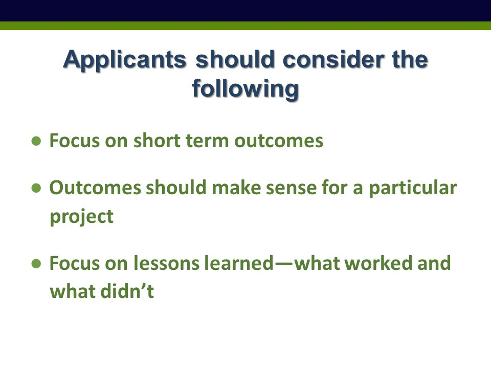 Applicants should consider the following ● Focus on short term outcomes ● Outcomes should make sense for a particular project ● Focus on lessons learned—what worked and what didn't