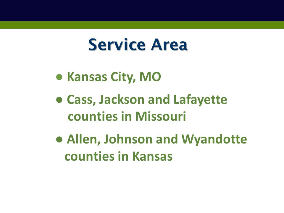 Service Area ● Kansas City, MO ● Cass, Jackson and Lafayette counties in Missouri ● Allen, Johnson and Wyandotte counties in Kansas