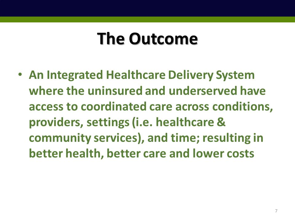 The Outcome An Integrated Healthcare Delivery System where the uninsured and underserved have access to coordinated care across conditions, providers, settings (i.e.