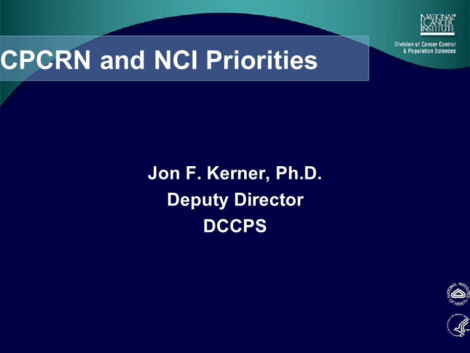 CPCRN and NCI Priorities Jon F. Kerner, Ph.D. Deputy Director DCCPS