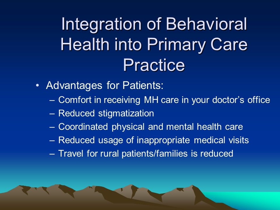 Integration of Behavioral Health into Primary Care Practice Advantages for Patients: –Comfort in receiving MH care in your doctor's office –Reduced stigmatization –Coordinated physical and mental health care –Reduced usage of inappropriate medical visits –Travel for rural patients/families is reduced
