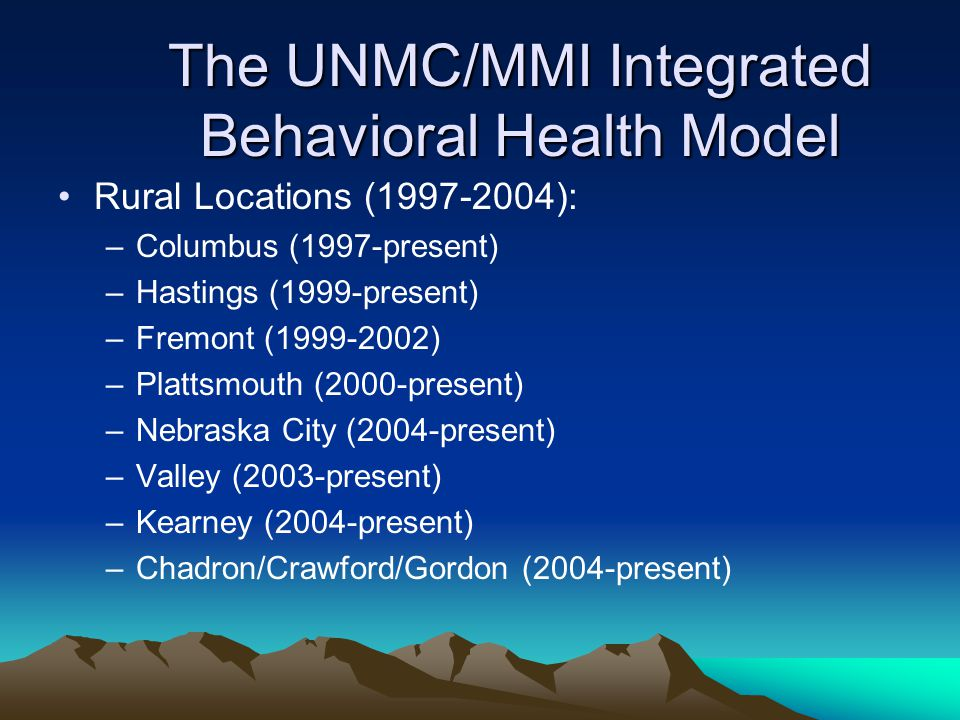The UNMC/MMI Integrated Behavioral Health Model Rural Locations ( ): –Columbus (1997-present) –Hastings (1999-present) –Fremont ( ) –Plattsmouth (2000-present) –Nebraska City (2004-present) –Valley (2003-present) –Kearney (2004-present) –Chadron/Crawford/Gordon (2004-present)