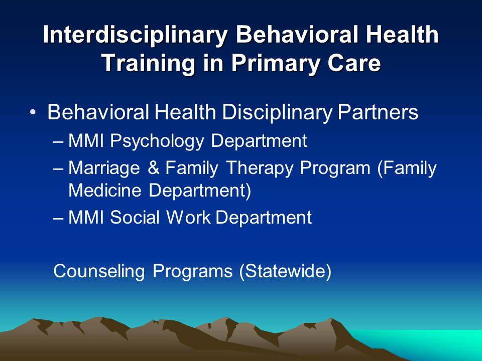 Interdisciplinary Behavioral Health Training in Primary Care Behavioral Health Disciplinary Partners –MMI Psychology Department –Marriage & Family Therapy Program (Family Medicine Department) –MMI Social Work Department Counseling Programs (Statewide)