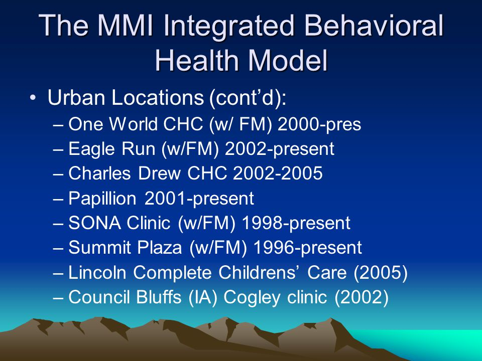 The MMI Integrated Behavioral Health Model Urban Locations (cont'd): –One World CHC (w/ FM) 2000-pres –Eagle Run (w/FM) 2002-present –Charles Drew CHC –Papillion 2001-present –SONA Clinic (w/FM) 1998-present –Summit Plaza (w/FM) 1996-present –Lincoln Complete Childrens' Care (2005) –Council Bluffs (IA) Cogley clinic (2002)