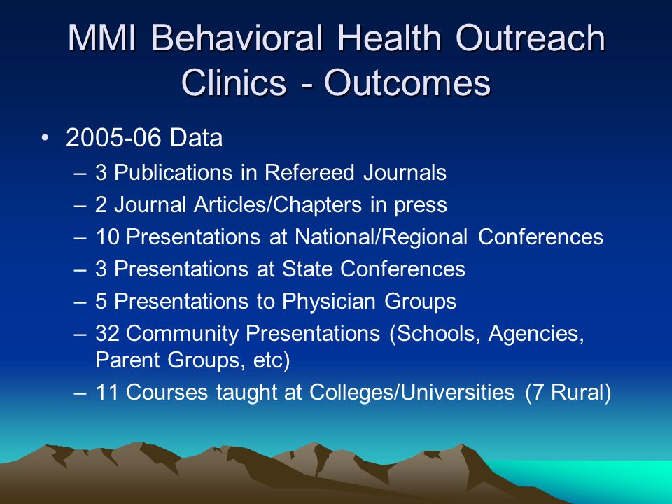 MMI Behavioral Health Outreach Clinics - Outcomes Data –3 Publications in Refereed Journals –2 Journal Articles/Chapters in press –10 Presentations at National/Regional Conferences –3 Presentations at State Conferences –5 Presentations to Physician Groups –32 Community Presentations (Schools, Agencies, Parent Groups, etc) –11 Courses taught at Colleges/Universities (7 Rural)