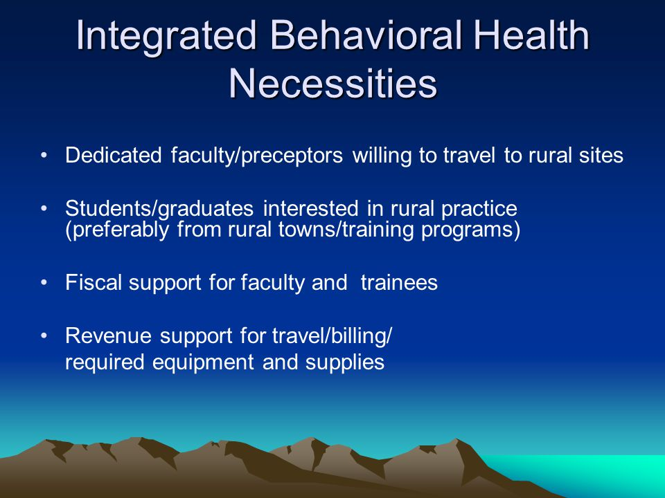 Integrated Behavioral Health Necessities Dedicated faculty/preceptors willing to travel to rural sites Students/graduates interested in rural practice (preferably from rural towns/training programs) Fiscal support for faculty and trainees Revenue support for travel/billing/ required equipment and supplies