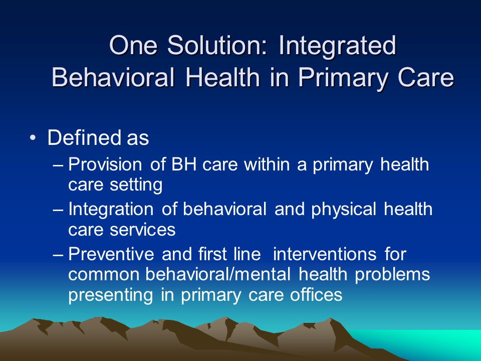 One Solution: Integrated Behavioral Health in Primary Care Defined as –Provision of BH care within a primary health care setting –Integration of behavioral and physical health care services –Preventive and first line interventions for common behavioral/mental health problems presenting in primary care offices