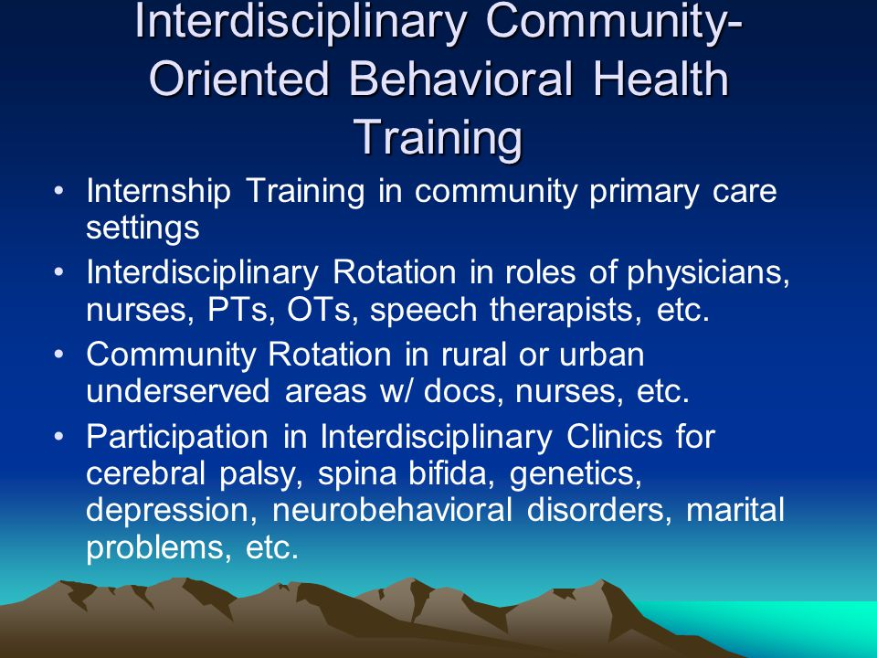 Interdisciplinary Community- Oriented Behavioral Health Training Internship Training in community primary care settings Interdisciplinary Rotation in roles of physicians, nurses, PTs, OTs, speech therapists, etc.