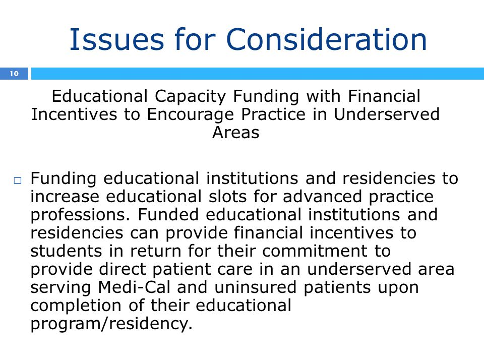 Issues for Consideration 10 Educational Capacity Funding with Financial Incentives to Encourage Practice in Underserved Areas  Funding educational institutions and residencies to increase educational slots for advanced practice professions.