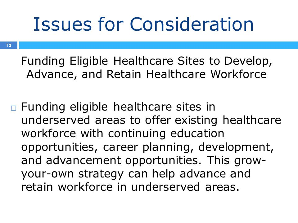 Issues for Consideration 3 12 Funding Eligible Healthcare Sites to Develop, Advance, and Retain Healthcare Workforce  Funding eligible healthcare sites in underserved areas to offer existing healthcare workforce with continuing education opportunities, career planning, development, and advancement opportunities.