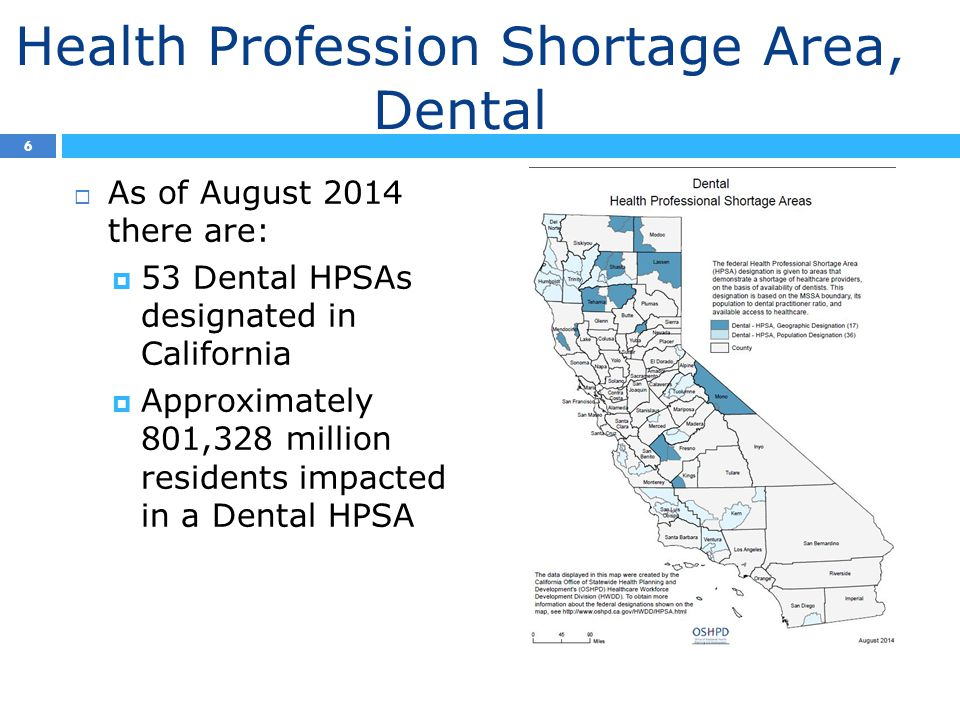 Health Profession Shortage Area, Dental  As of August 2014 there are:  53 Dental HPSAs designated in California  Approximately 801,328 million residents impacted in a Dental HPSA 6