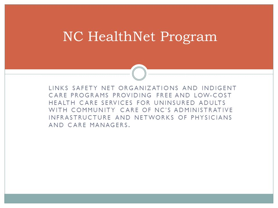 NC HealthNet Program LINKS SAFETY NET ORGANIZATIONS AND INDIGENT CARE PROGRAMS PROVIDING FREE AND LOW-COST HEALTH CARE SERVICES FOR UNINSURED ADULTS WITH COMMUNITY CARE OF NC'S ADMINISTRATIVE INFRASTRUCTURE AND NETWORKS OF PHYSICIANS AND CARE MANAGERS.