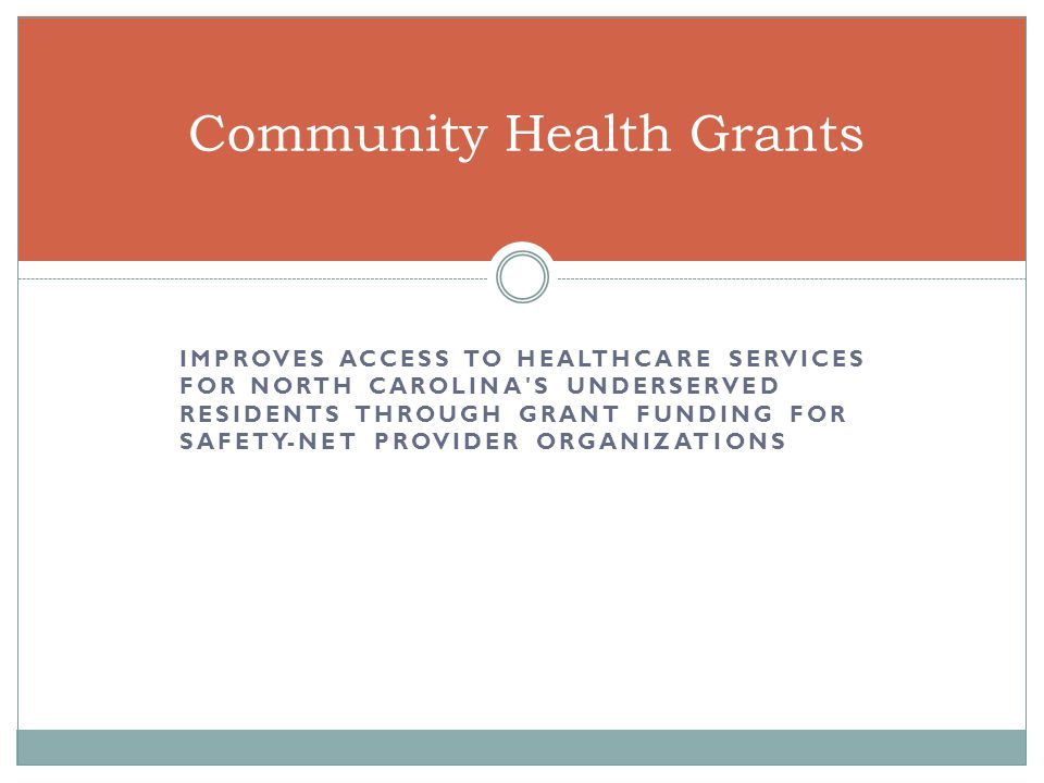 IMPROVES ACCESS TO HEALTHCARE SERVICES FOR NORTH CAROLINA S UNDERSERVED RESIDENTS THROUGH GRANT FUNDING FOR SAFETY-NET PROVIDER ORGANIZATIONS Community Health Grants