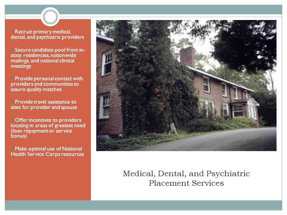 Medical, Dental, and Psychiatric Placement Services Recruit primary medical, dental, and psychiatric providers Secure candidate pool from in- state residencies, nationwide mailings, and national clinical meetings Provide personal contact with providers and communities to assure quality matches Provide travel assistance to sites for provider and spouse Offer incentives to providers locating in areas of greatest need (loan repayment or service bonus) Make optimal use of National Health Service Corps resources