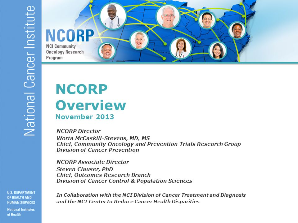 1 NCORP Overview November 2013 NCORP Director Worta McCaskill-Stevens, MD, MS Chief, Community Oncology and Prevention Trials Research Group Division of Cancer Prevention NCORP Associate Director Steven Clauser, PhD Chief, Outcomes Research Branch Division of Cancer Control & Population Sciences In Collaboration with the NCI Division of Cancer Treatment and Diagnosis and the NCI Center to Reduce Cancer Health Disparities