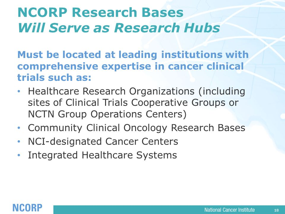 18 NCORP Research Bases Will Serve as Research Hubs Must be located at leading institutions with comprehensive expertise in cancer clinical trials such as: Healthcare Research Organizations (including sites of Clinical Trials Cooperative Groups or NCTN Group Operations Centers) Community Clinical Oncology Research Bases NCI-designated Cancer Centers Integrated Healthcare Systems
