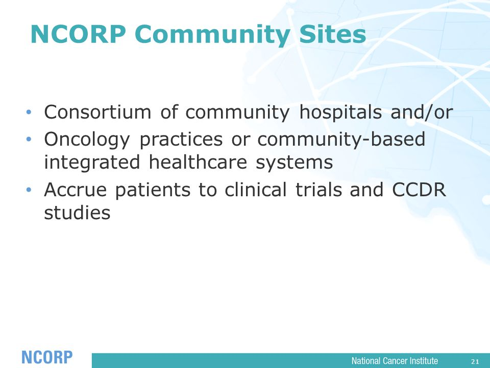 21 NCORP Community Sites Consortium of community hospitals and/or Oncology practices or community-based integrated healthcare systems Accrue patients to clinical trials and CCDR studies