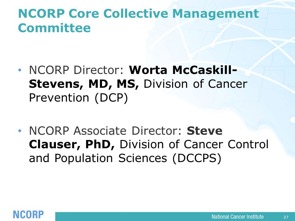 27 NCORP Core Collective Management Committee NCORP Director: Worta McCaskill- Stevens, MD, MS, Division of Cancer Prevention (DCP) NCORP Associate Director: Steve Clauser, PhD, Division of Cancer Control and Population Sciences (DCCPS)