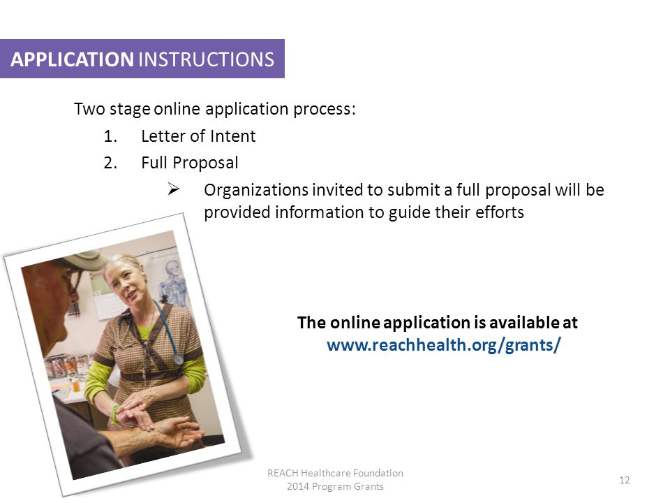 APPLICATION INSTRUCTIONS Two stage online application process: 1.Letter of Intent 2.Full Proposal  Organizations invited to submit a full proposal will be provided information to guide their efforts The online application is available at   REACH Healthcare Foundation 2014 Program Grants 12
