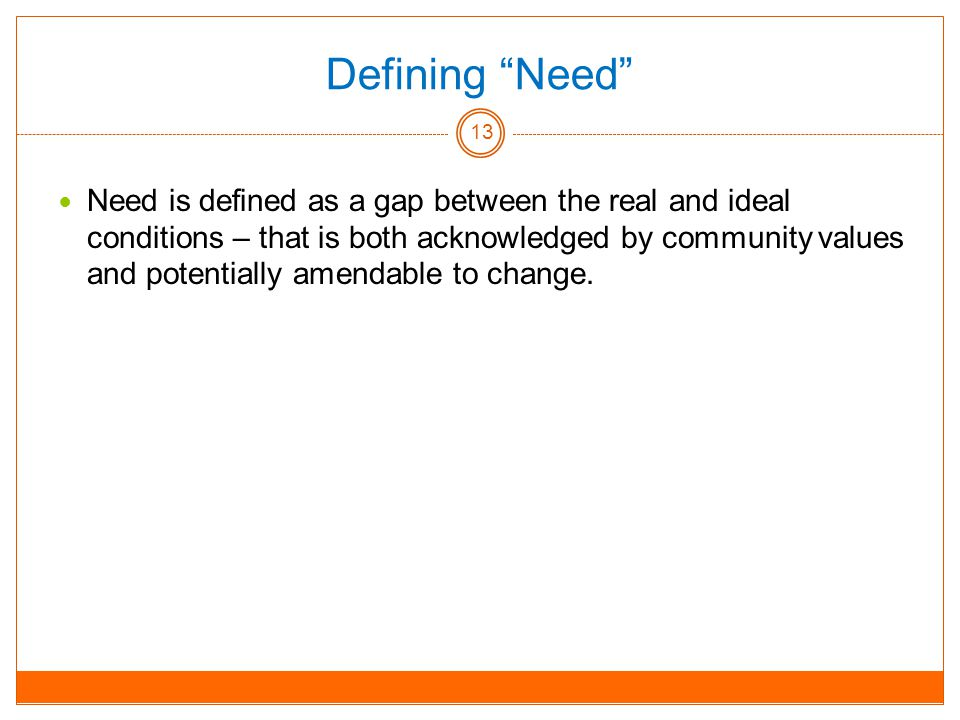 Defining Need Need is defined as a gap between the real and ideal conditions – that is both acknowledged by community values and potentially amendable to change.