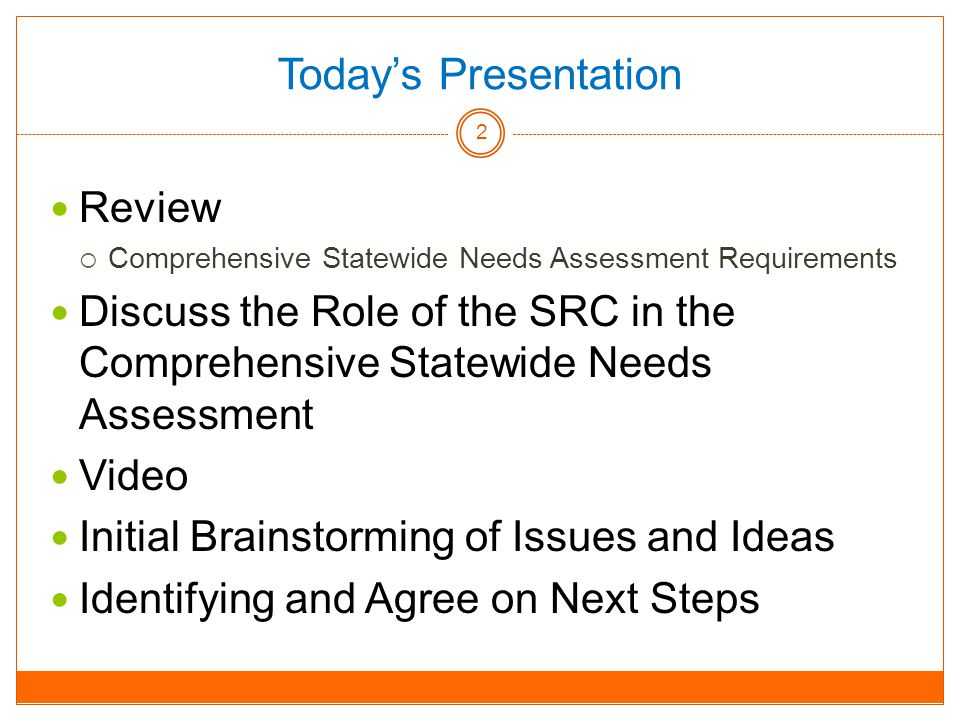 Today's Presentation Review  Comprehensive Statewide Needs Assessment Requirements Discuss the Role of the SRC in the Comprehensive Statewide Needs Assessment Video Initial Brainstorming of Issues and Ideas Identifying and Agree on Next Steps 2