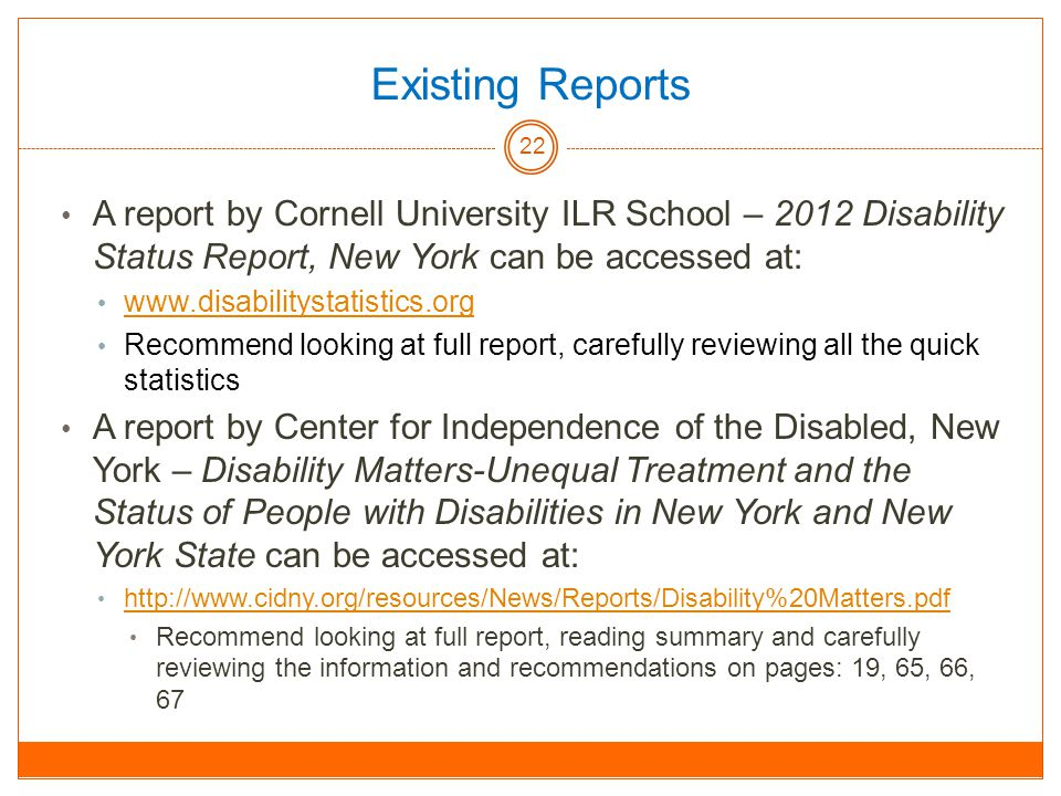 Existing Reports A report by Cornell University ILR School – 2012 Disability Status Report, New York can be accessed at:   Recommend looking at full report, carefully reviewing all the quick statistics A report by Center for Independence of the Disabled, New York – Disability Matters-Unequal Treatment and the Status of People with Disabilities in New York and New York State can be accessed at:   Recommend looking at full report, reading summary and carefully reviewing the information and recommendations on pages: 19, 65, 66, 67 22