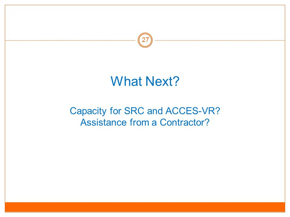 What Next Capacity for SRC and ACCES-VR Assistance from a Contractor 27