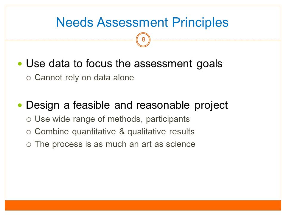 Needs Assessment Principles Use data to focus the assessment goals  Cannot rely on data alone Design a feasible and reasonable projec t  Use wide range of methods, participants  Combine quantitative & qualitative results  The process is as much an art as science 8
