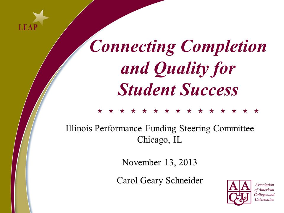 Connecting Completion and Quality for Student Success Illinois Performance Funding Steering Committee Chicago, IL November 13, 2013 Carol Geary Schneider