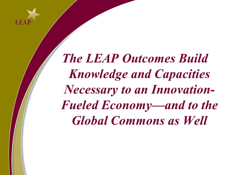 The LEAP Outcomes Build Knowledge and Capacities Necessary to an Innovation- Fueled Economy—and to the Global Commons as Well