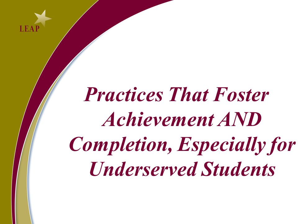 Practices That Foster Achievement AND Completion, Especially for Underserved Students