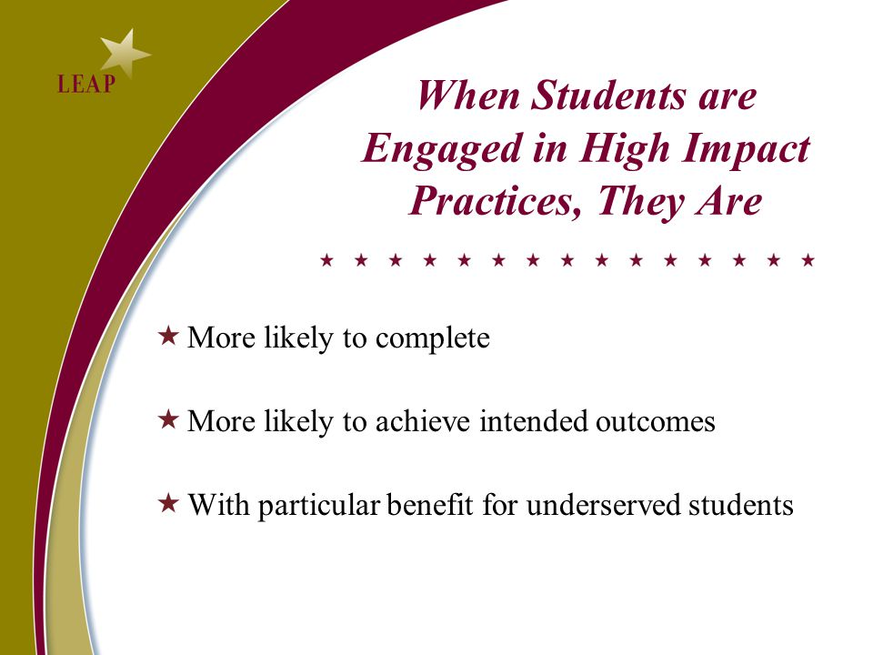 When Students are Engaged in High Impact Practices, They Are  More likely to complete  More likely to achieve intended outcomes  With particular benefit for underserved students