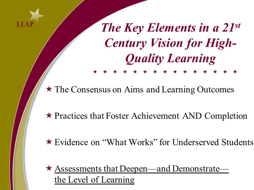 The Key Elements in a 21 st Century Vision for High- Quality Learning  The Consensus on Aims and Learning Outcomes  Practices that Foster Achievement AND Completion  Evidence on What Works for Underserved Students  Assessments that Deepen—and Demonstrate— the Level of Learning
