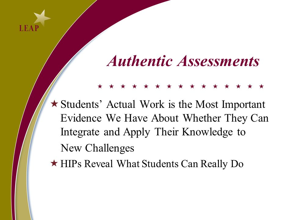 Authentic Assessments  Students' Actual Work is the Most Important Evidence We Have About Whether They Can Integrate and Apply Their Knowledge to New Challenges  HIPs Reveal What Students Can Really Do
