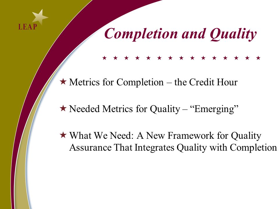 Completion and Quality  Metrics for Completion – the Credit Hour  Needed Metrics for Quality – Emerging  What We Need: A New Framework for Quality Assurance That Integrates Quality with Completion