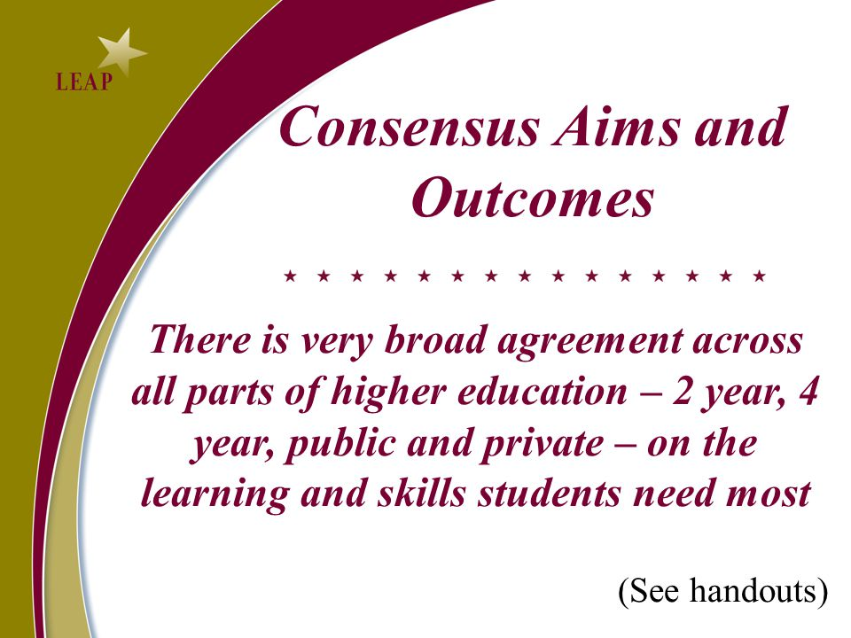Consensus Aims and Outcomes There is very broad agreement across all parts of higher education – 2 year, 4 year, public and private – on the learning and skills students need most (See handouts)