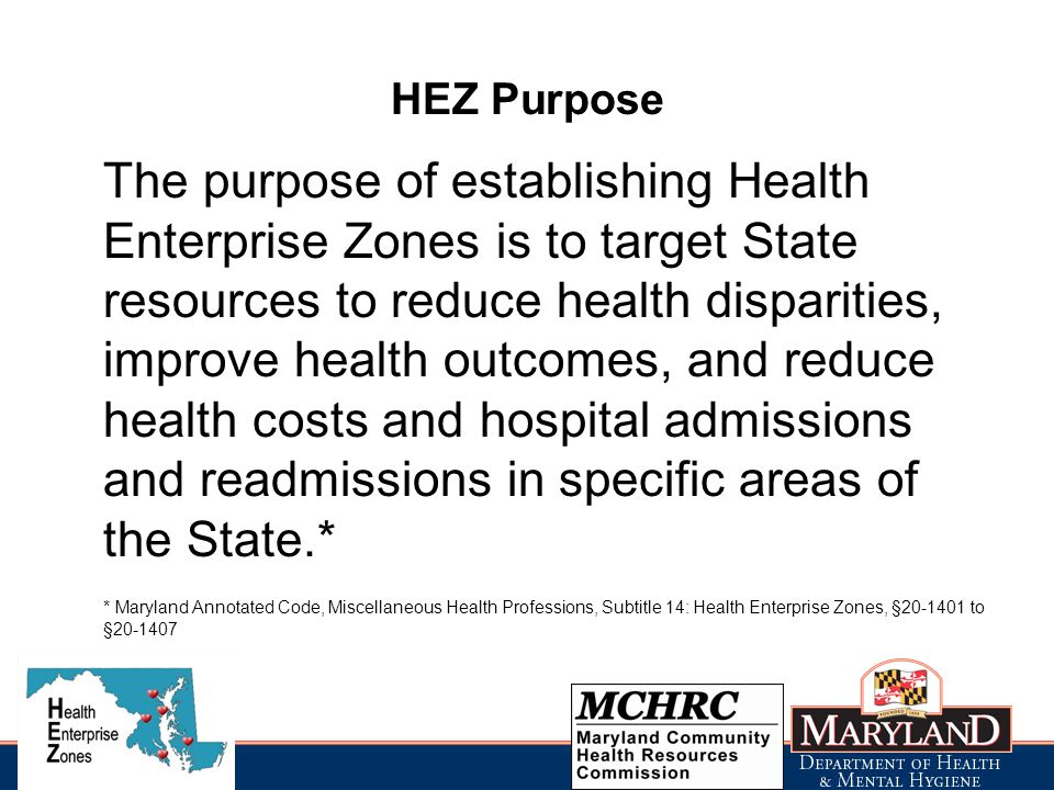 HEZ Purpose The purpose of establishing Health Enterprise Zones is to target State resources to reduce health disparities, improve health outcomes, and reduce health costs and hospital admissions and readmissions in specific areas of the State.* * Maryland Annotated Code, Miscellaneous Health Professions, Subtitle 14: Health Enterprise Zones, § to §