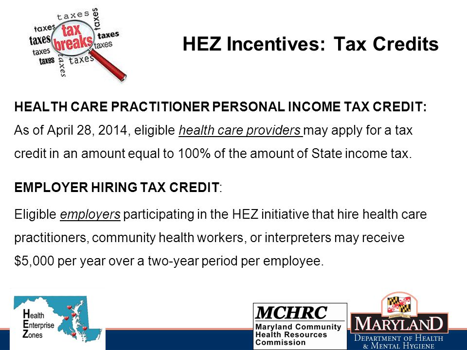 HEZ Incentives: Tax Credits HEALTH CARE PRACTITIONER PERSONAL INCOME TAX CREDIT: As of April 28, 2014, eligible health care providers may apply for a tax credit in an amount equal to 100% of the amount of State income tax.