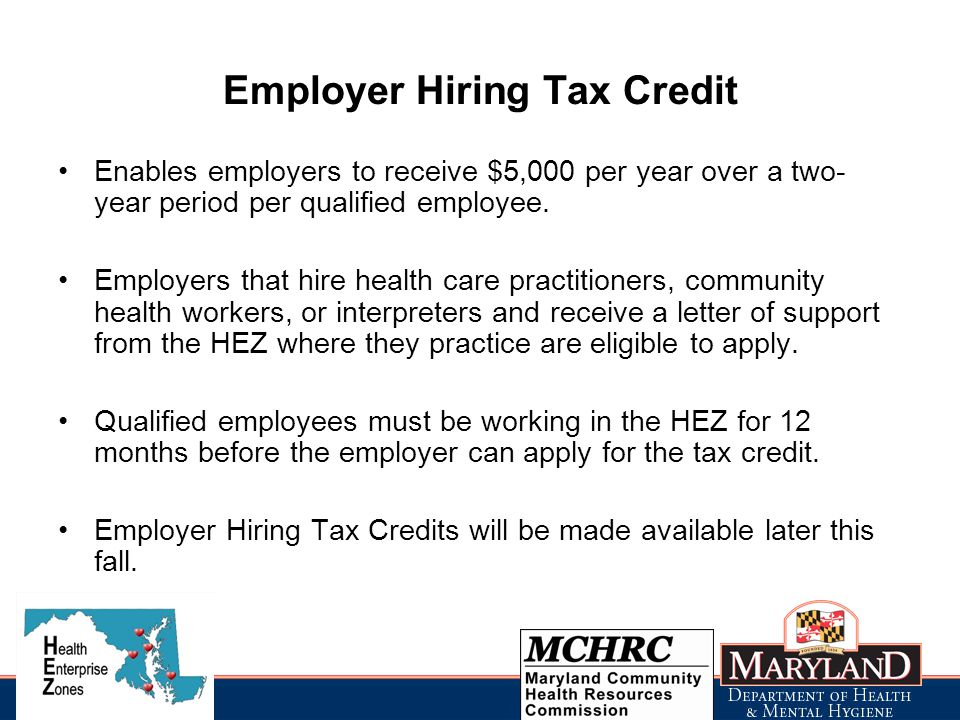 Employer Hiring Tax Credit Enables employers to receive $5,000 per year over a two- year period per qualified employee.