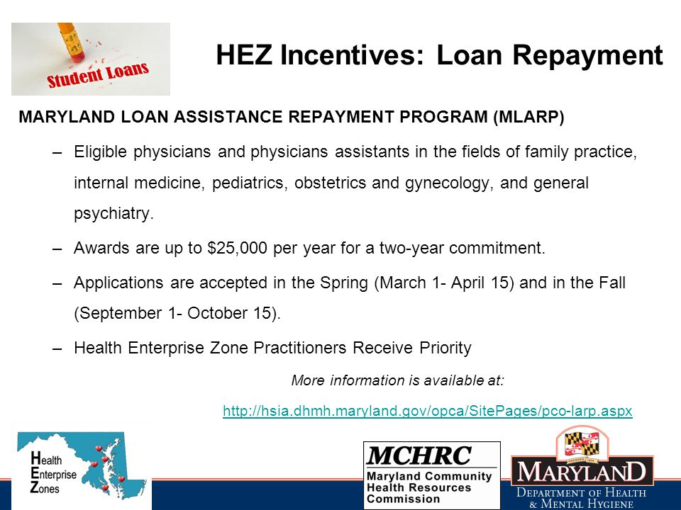 HEZ Incentives: Loan Repayment MARYLAND LOAN ASSISTANCE REPAYMENT PROGRAM (MLARP) –Eligible physicians and physicians assistants in the fields of family practice, internal medicine, pediatrics, obstetrics and gynecology, and general psychiatry.