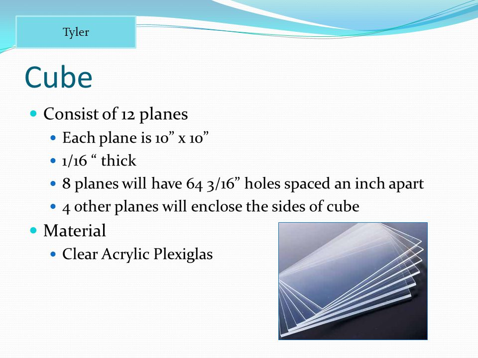 Cube Consist of 12 planes Each plane is 10 x 10 1/16 thick 8 planes will have 64 3/16 holes spaced an inch apart 4 other planes will enclose the sides of cube Material Clear Acrylic Plexiglas Tyler