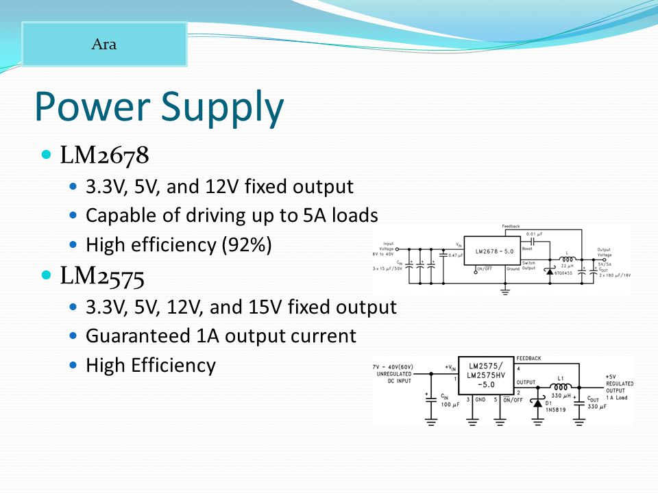 Power Supply LM V, 5V, and 12V fixed output Capable of driving up to 5A loads High efficiency (92%) LM V, 5V, 12V, and 15V fixed output Guaranteed 1A output current High Efficiency Ara
